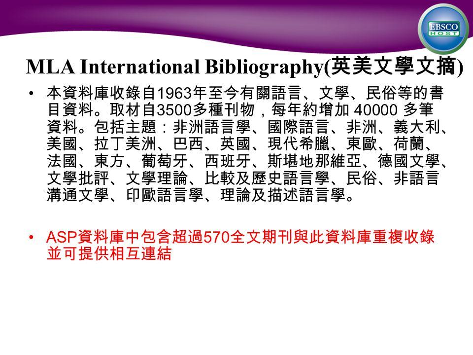 MLA International Bibliography( 英美文學文摘 ) 本資料庫收錄自 1963 年至今有關語言、文學、民俗等的書 目資料。取材自 3500 多種刊物,每年約增加 40000 多筆 資料。包括主題:非洲語言學、國際語言、非洲、義大利、 美國、拉丁美洲、巴西、英國、現代希臘、東歐、荷蘭、 法國、東方、葡萄牙、西班牙、斯堪地那維亞、德國文學、 文學批評、文學理論、比較及歷史語言學、民俗、非語言 溝通文學、印歐語言學、理論及描述語言學。 ASP 資料庫中包含超過 570 全文期刊與此資料庫重複收錄 並可提供相互連結