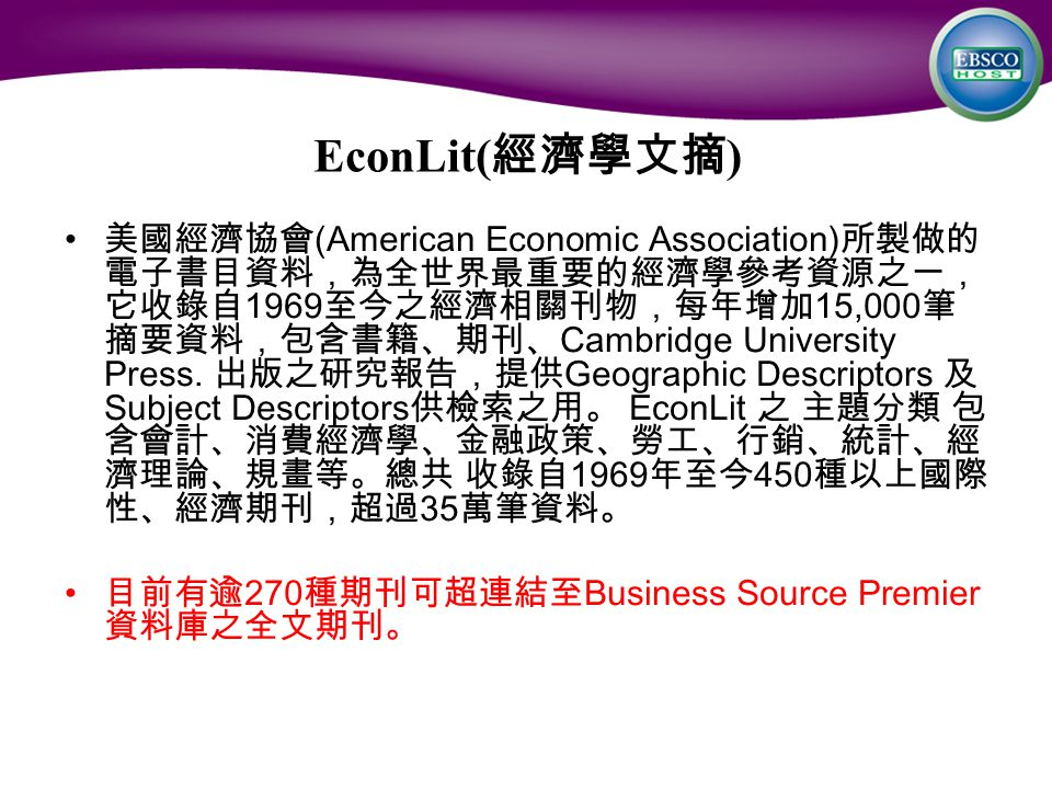 EconLit( 經濟學文摘 ) 美國經濟協會 (American Economic Association) 所製做的 電子書目資料,為全世界最重要的經濟學參考資源之一, 它收錄自 1969 至今之經濟相關刊物,每年增加 15,000 筆 摘要資料,包含書籍、期刊、 Cambridge University Press.