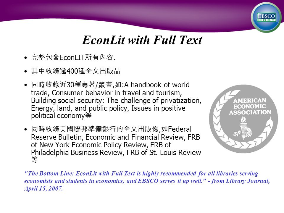 EconLit with Full Text 完整包含 EconLIT 所有內容. 其中收錄逾 400 種全文出版品 同時收錄近 30 種專著 / 叢書, 如 :A handbook of world trade, Consumer behavior in travel and tourism, B