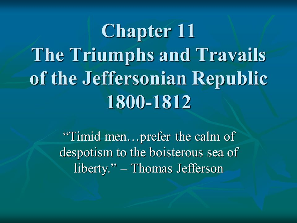 """Chapter 11 The Triumphs and Travails of the Jeffersonian Republic 1800-1812 """"Timid men…prefer the calm of despotism to the boisterous sea of liberty."""""""