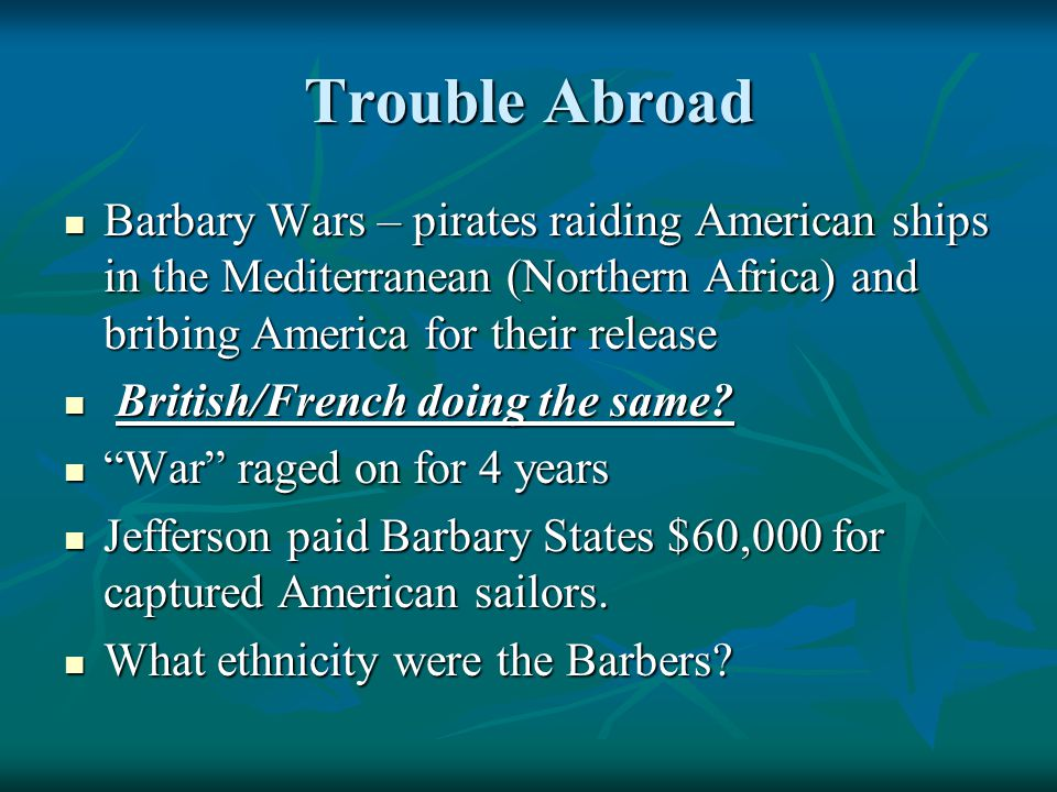 Trouble Abroad Barbary Wars – pirates raiding American ships in the Mediterranean (Northern Africa) and bribing America for their release Barbary Wars