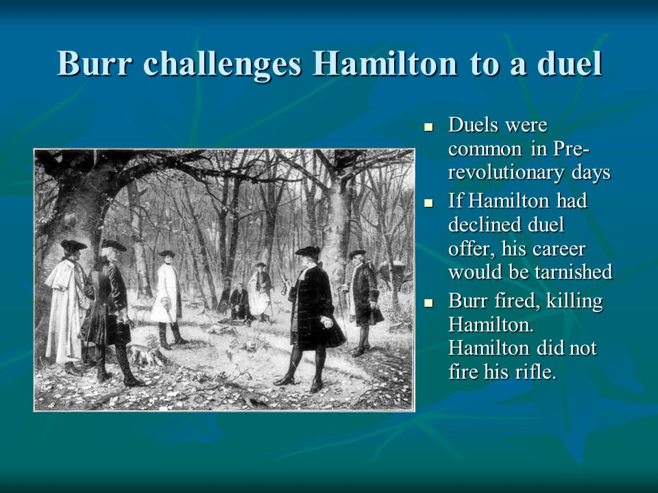 Burr challenges Hamilton to a duel Duels were common in Pre- revolutionary days Duels were common in Pre- revolutionary days If Hamilton had declined