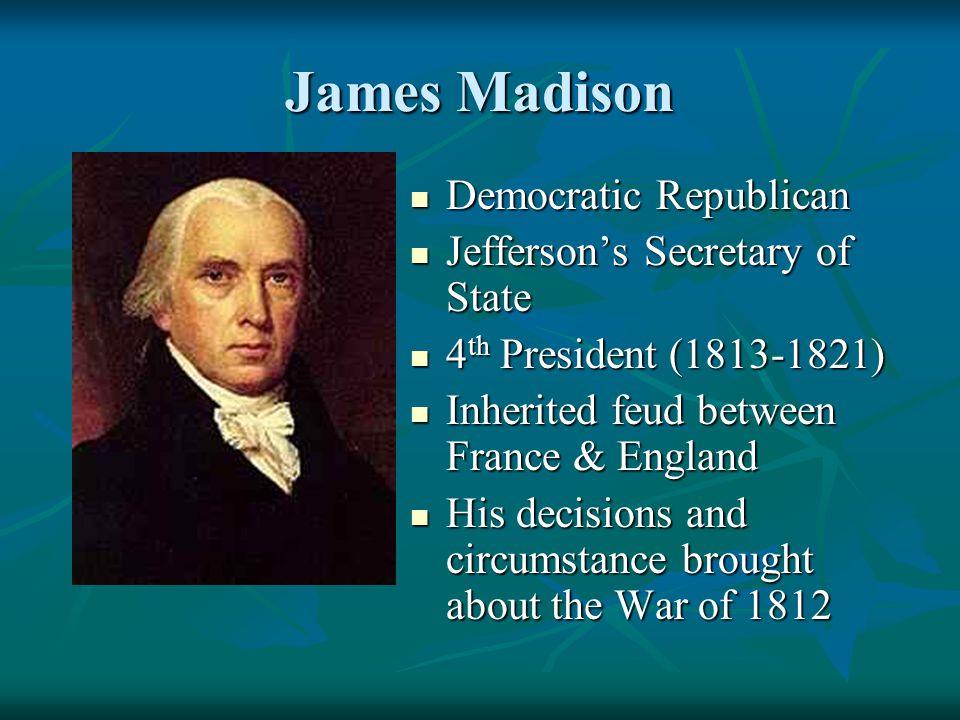 James Madison Democratic Republican Democratic Republican Jefferson's Secretary of State Jefferson's Secretary of State 4 th President (1813-1821) 4 t