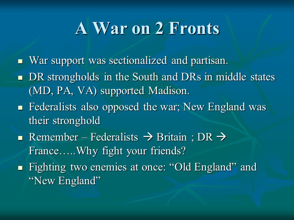 A War on 2 Fronts War support was sectionalized and partisan. War support was sectionalized and partisan. DR strongholds in the South and DRs in middl