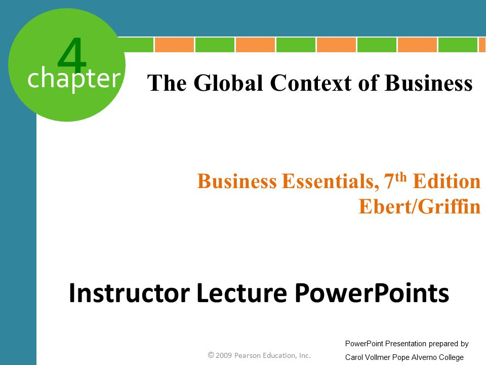 4 chapter Business Essentials, 7 th Edition Ebert/Griffin © 2009 Pearson Education, Inc. The Global Context of Business Instructor Lecture PowerPoints