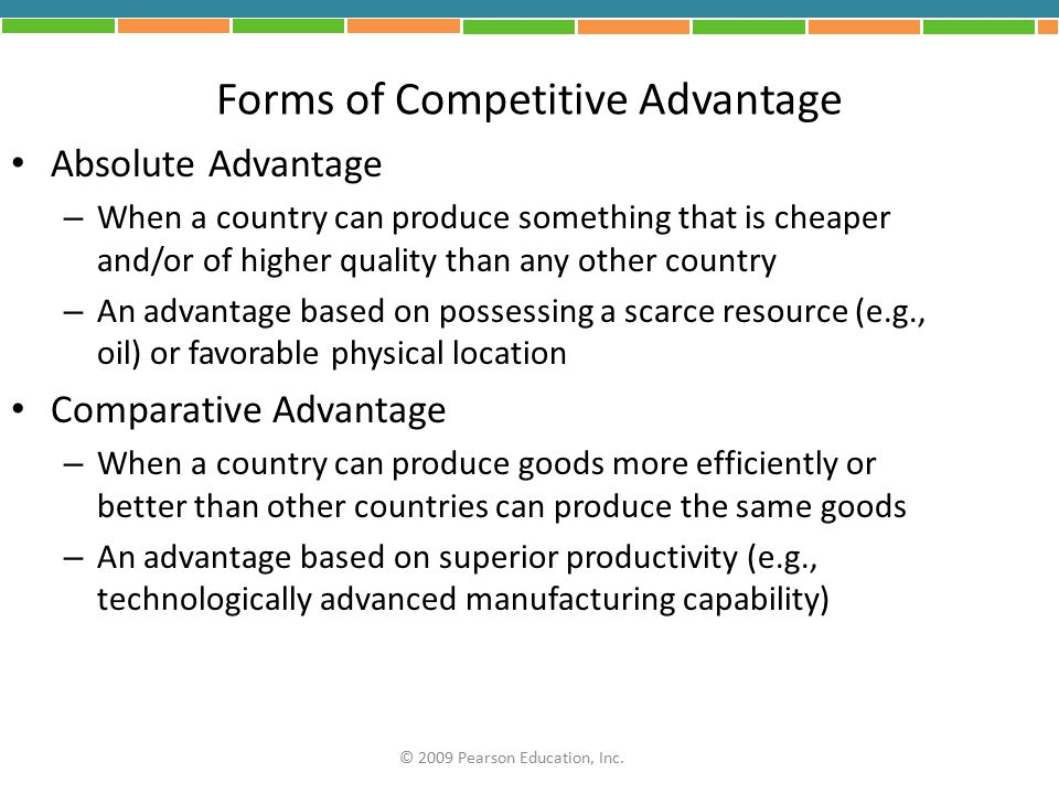 Forms of Competitive Advantage Absolute Advantage – When a country can produce something that is cheaper and/or of higher quality than any other count