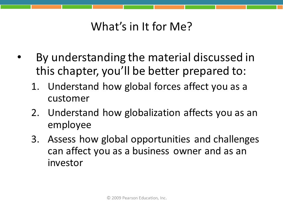 What's in It for Me? By understanding the material discussed in this chapter, you'll be better prepared to: 1.Understand how global forces affect you