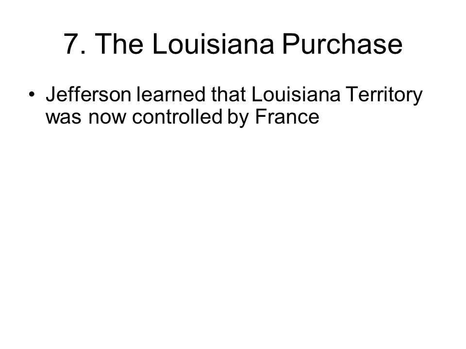 7. The Louisiana Purchase Jefferson learned that Louisiana Territory was now controlled by France