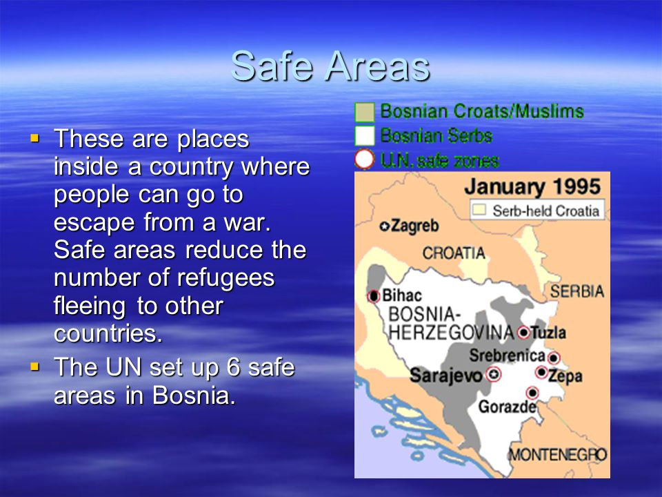 Safe Areas  These are places inside a country where people can go to escape from a war.