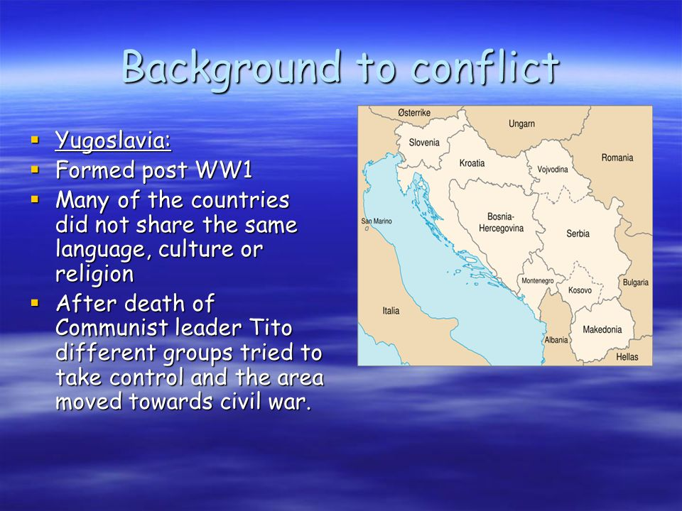 Background to conflict  Bosnia:  Split between different ethnic groups, Bosnia Muslims, Serbs and Croats.