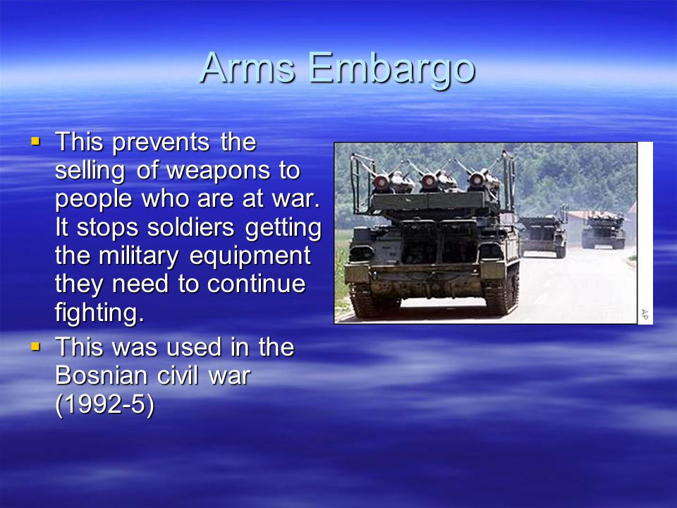 Arms Embargo  This prevents the selling of weapons to people who are at war.