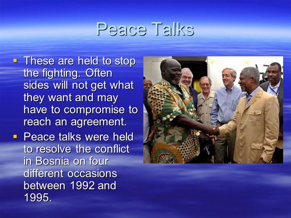 Peace Talks  These are held to stop the fighting.