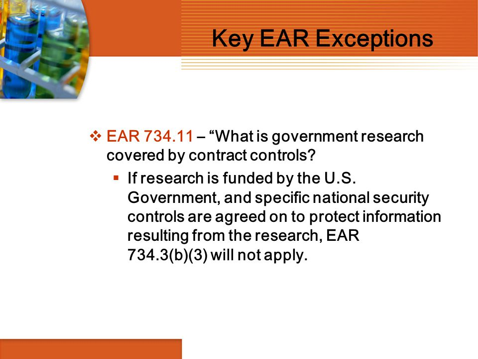 """Key EAR Exceptions  EAR 734.11 – """"What is government research covered by contract controls?  If research is funded by the U.S. Government, and speci"""
