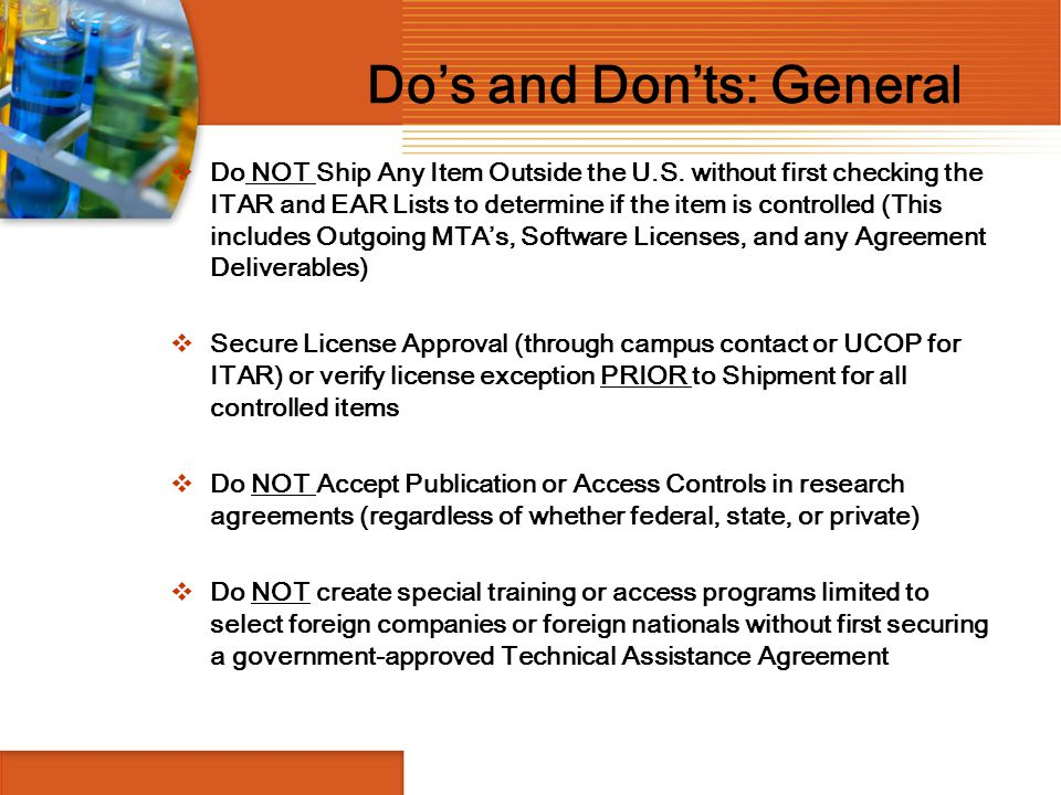 Do's and Don'ts: General  Do NOT Ship Any Item Outside the U.S. without first checking the ITAR and EAR Lists to determine if the item is controlled