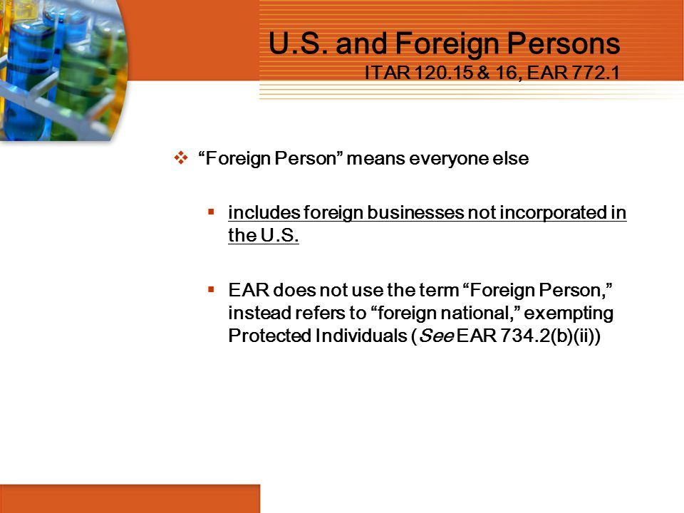 """U.S. and Foreign Persons ITAR 120.15 & 16, EAR 772.1  """"Foreign Person"""" means everyone else  includes foreign businesses not incorporated in the U.S."""