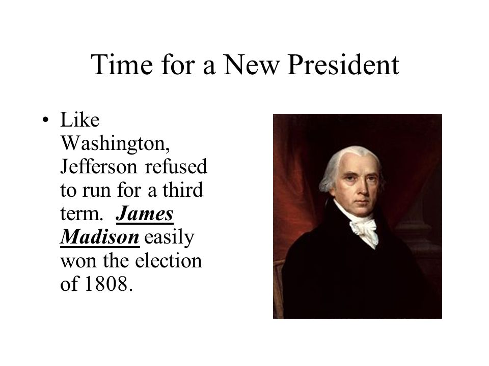 Time for a New President Like Washington, Jefferson refused to run for a third term.