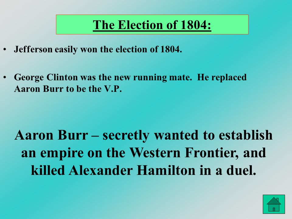 The Election of 1804: Jefferson easily won the election of 1804. George Clinton was the new running mate. He replaced Aaron Burr to be the V.P. Aaron