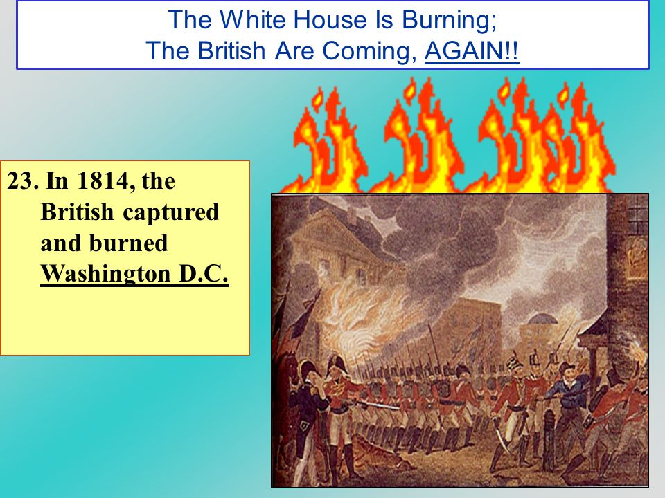 The White House Is Burning; The British Are Coming, AGAIN!! 23. In 1814, the British captured and burned Washington D.C.