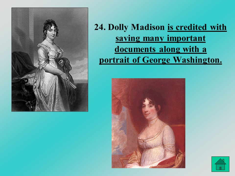 24. Dolly Madison is credited with saving many important documents along with a portrait of George Washington.