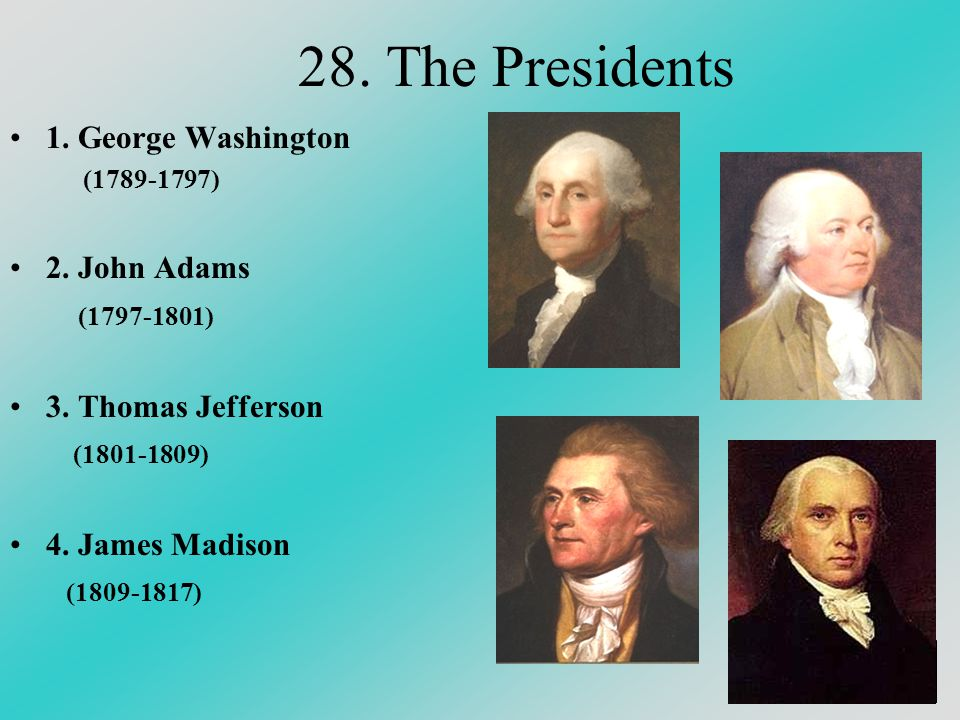 28. The Presidents 1. George Washington (1789-1797) 2. John Adams (1797-1801) 3. Thomas Jefferson (1801-1809) 4. James Madison (1809-1817)