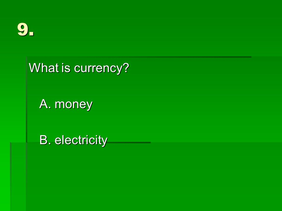 9. What is currency A. money B. electricity