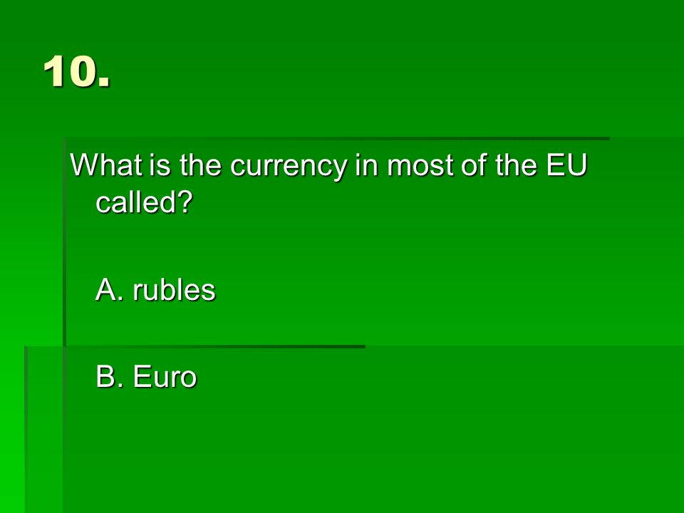 10. What is the currency in most of the EU called A. rubles B. Euro