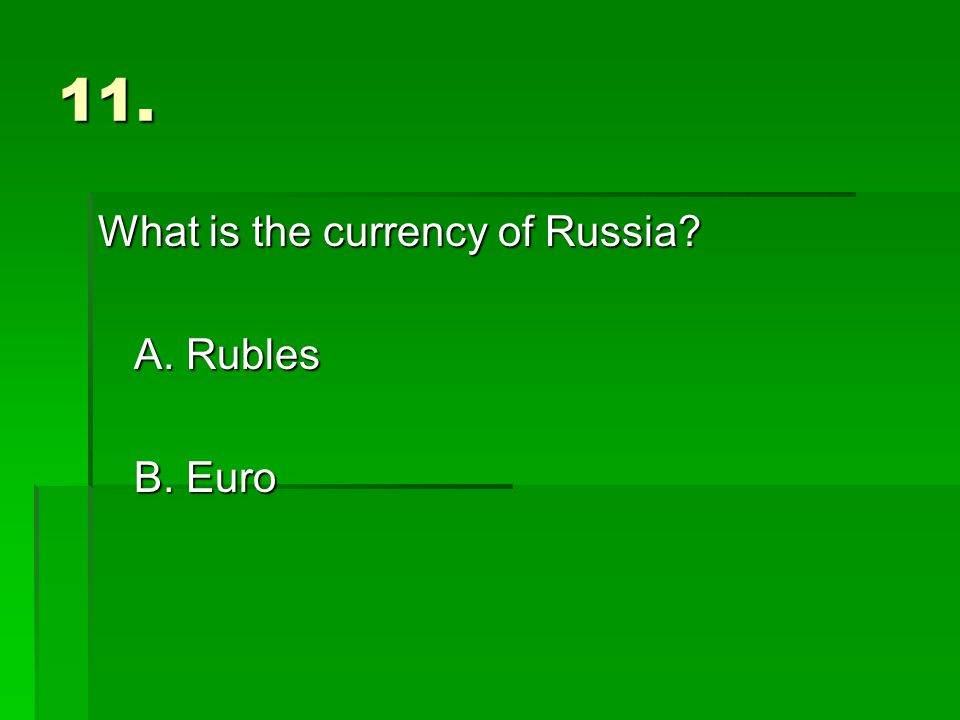 11. What is the currency of Russia A. Rubles B. Euro