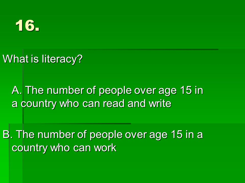 16. What is literacy. A. The number of people over age 15 in a country who can read and write B.