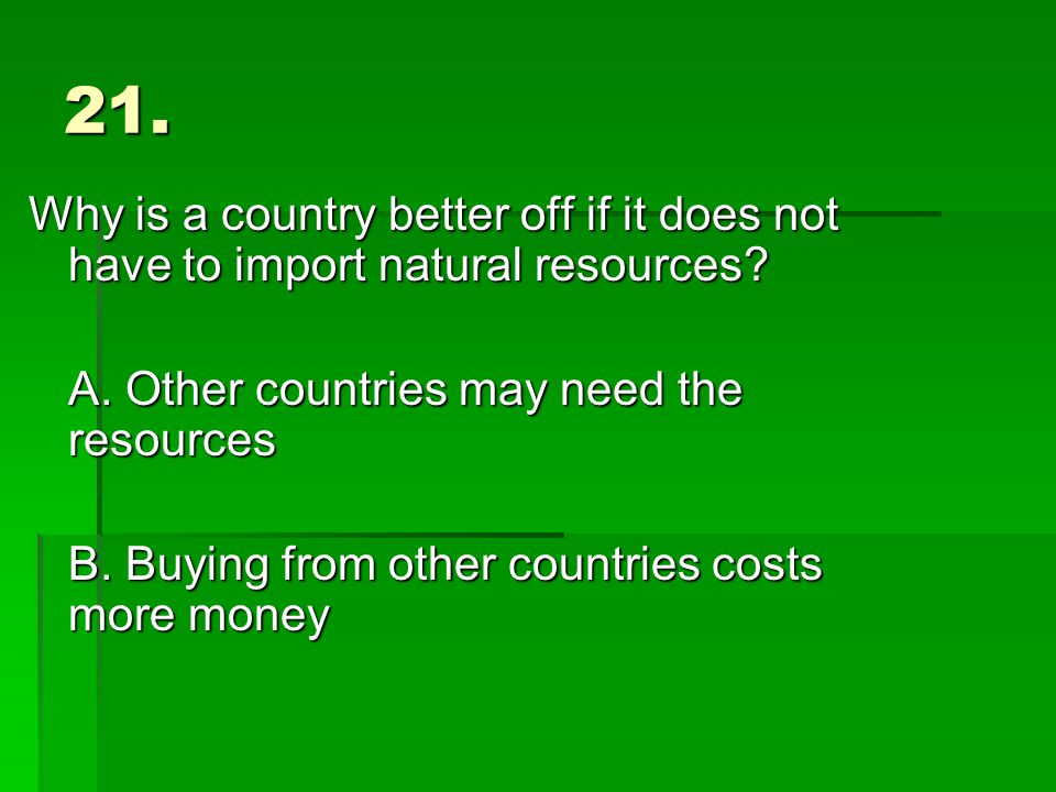 21. Why is a country better off if it does not have to import natural resources.
