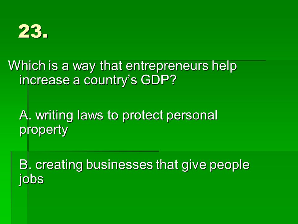 23. Which is a way that entrepreneurs help increase a country's GDP.