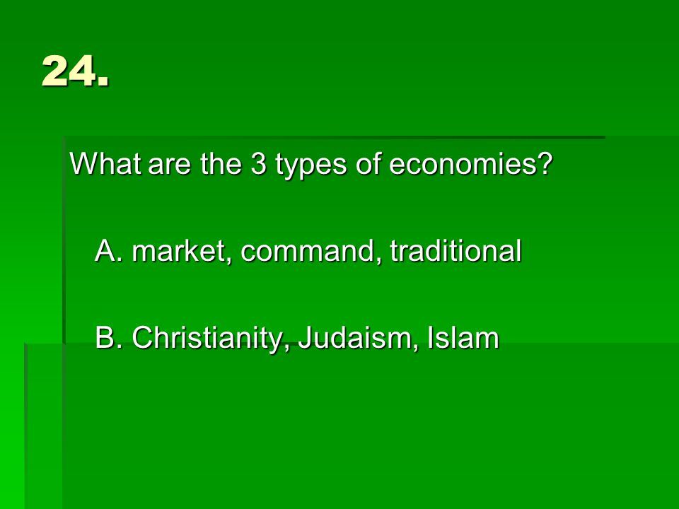 24. What are the 3 types of economies. A. market, command, traditional B.