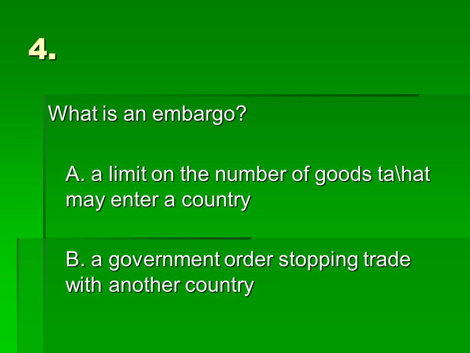 4. What is an embargo. A. a limit on the number of goods ta\hat may enter a country B.
