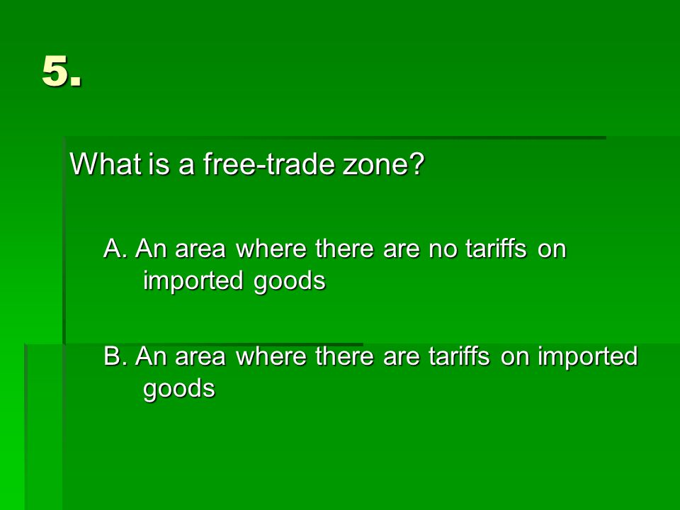 5. What is a free-trade zone. A. An area where there are no tariffs on imported goods B.