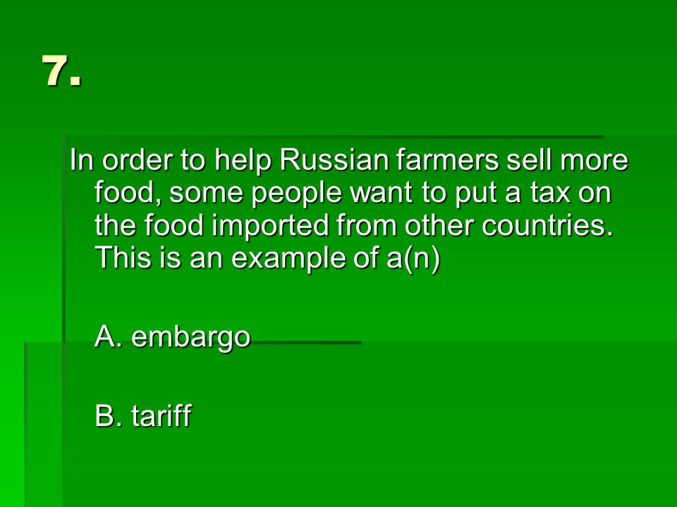 7. In order to help Russian farmers sell more food, some people want to put a tax on the food imported from other countries. This is an example of a(n