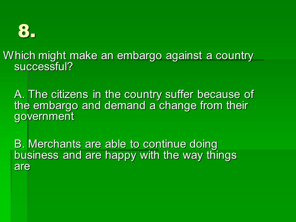 8. Which might make an embargo against a country successful.