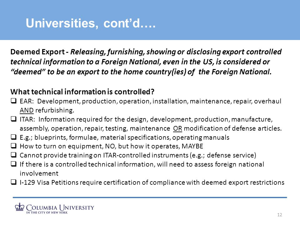 Universities, cont'd…. 12 Deemed Export - Releasing, furnishing, showing or disclosing export controlled technical information to a Foreign National,