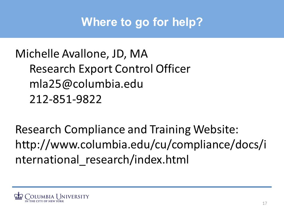 Where to go for help? 17 Michelle Avallone, JD, MA Research Export Control Officer mla25@columbia.edu 212-851-9822 Research Compliance and Training We
