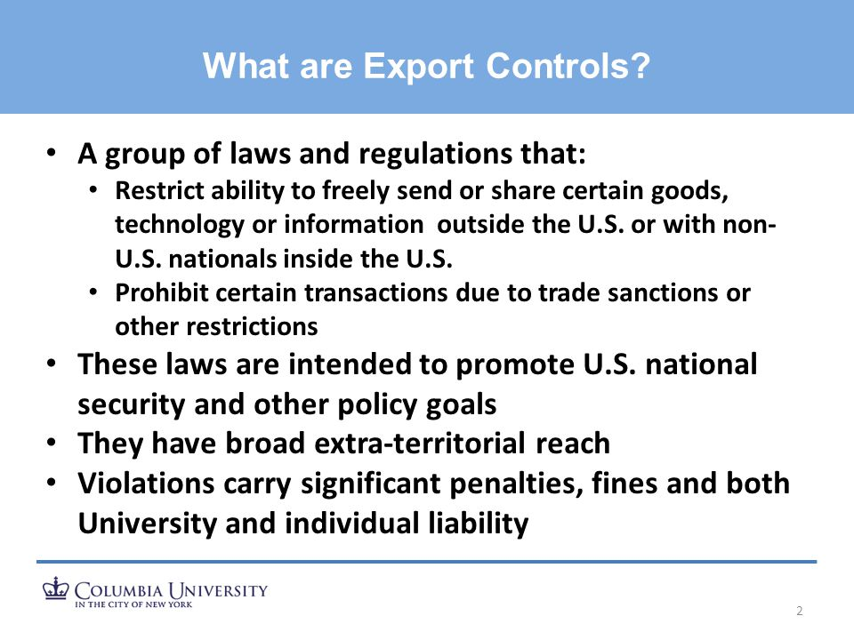 What are Export Controls? 2 A group of laws and regulations that: Restrict ability to freely send or share certain goods, technology or information ou