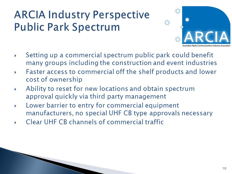  Setting up a commercial spectrum public park could benefit many groups including the construction and event industries  Faster access to commercial off the shelf products and lower cost of ownership  Ability to reset for new locations and obtain spectrum approval quickly via third party management  Lower barrier to entry for commercial equipment manufacturers, no special UHF CB type approvals necessary  Clear UHF CB channels of commercial traffic 10
