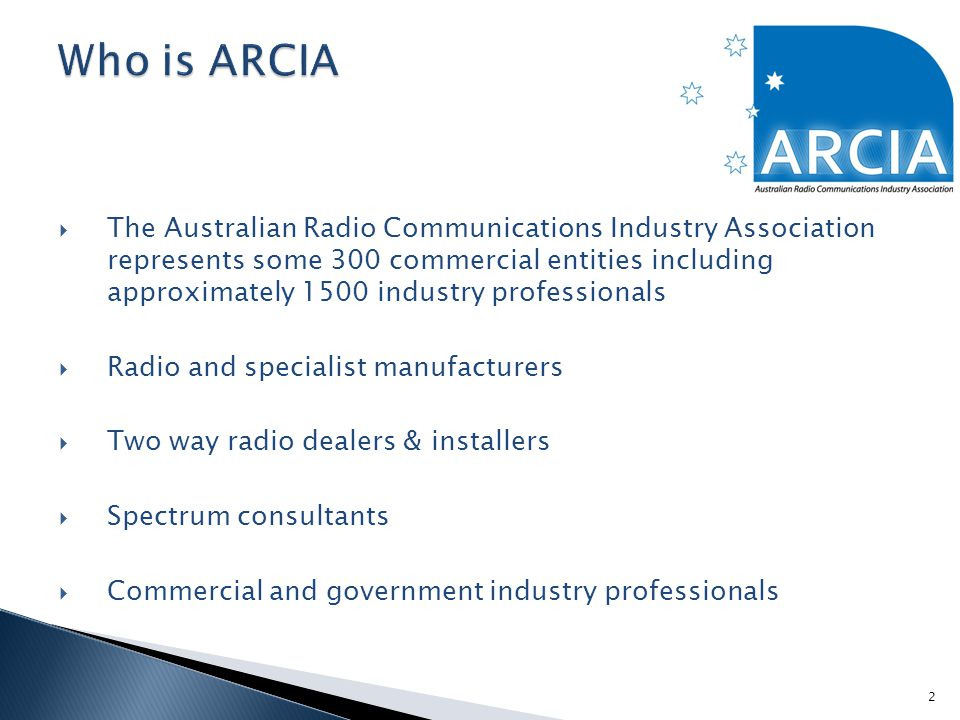  The Australian Radio Communications Industry Association represents some 300 commercial entities including approximately 1500 industry professionals  Radio and specialist manufacturers  Two way radio dealers & installers  Spectrum consultants  Commercial and government industry professionals 2