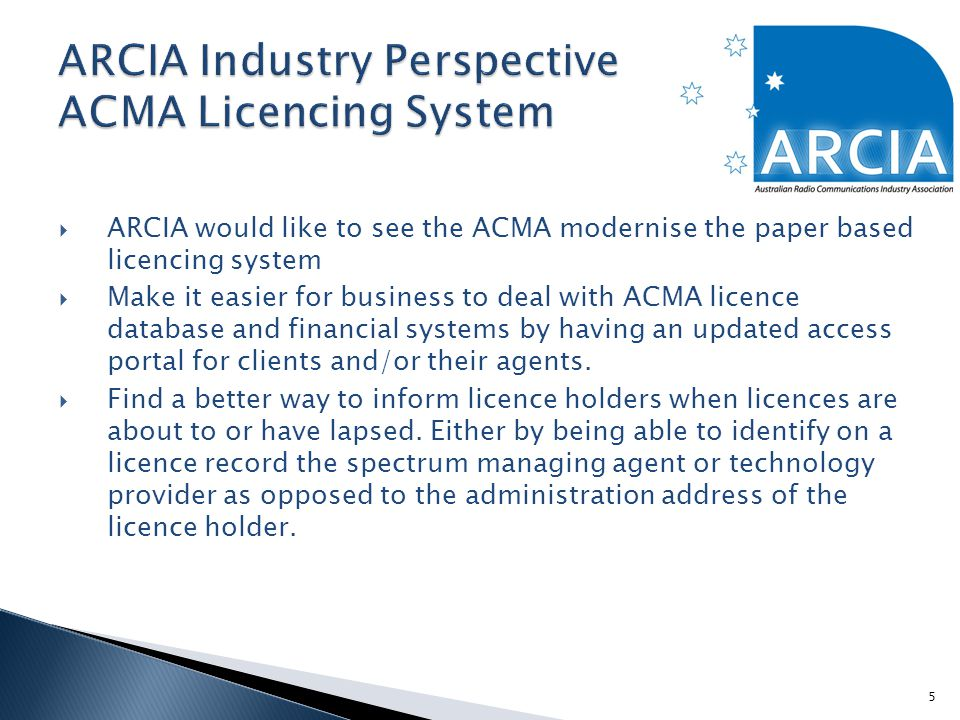  ARCIA would like to see the ACMA modernise the paper based licencing system  Make it easier for business to deal with ACMA licence database and financial systems by having an updated access portal for clients and/or their agents.