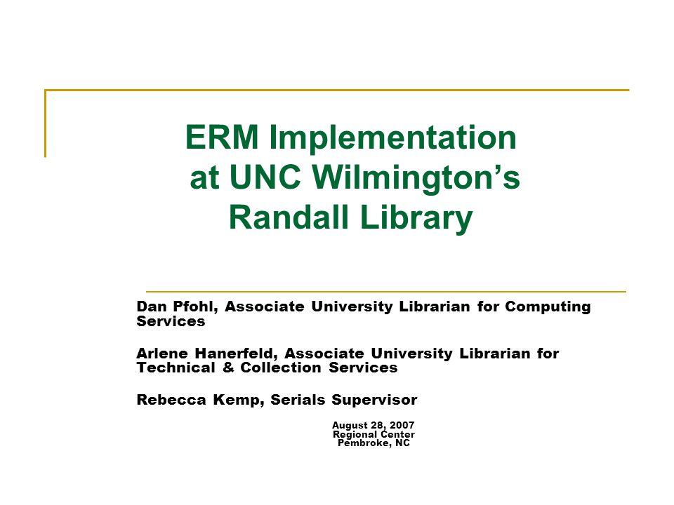 ERM Implementation at UNC Wilmington's Randall Library Dan Pfohl, Associate University Librarian for Computing Services Arlene Hanerfeld, Associate Un