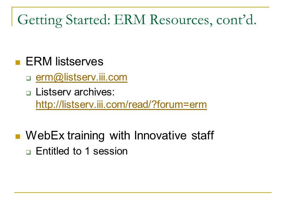Getting Started: ERM Resources, cont'd. ERM listserves  erm@listserv.iii.com erm@listserv.iii.com  Listserv archives: http://listserv.iii.com/read/?