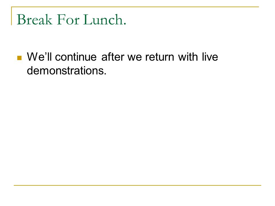 Break For Lunch. We'll continue after we return with live demonstrations.