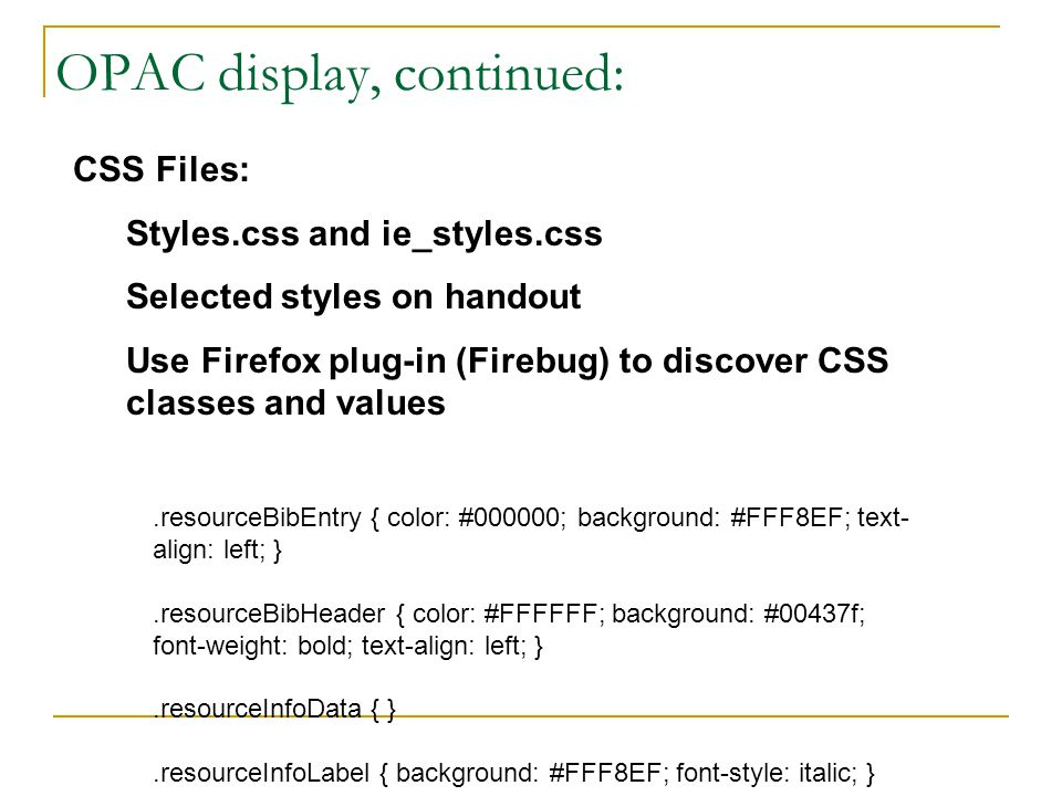 OPAC display, continued: CSS Files: Styles.css and ie_styles.css Selected styles on handout Use Firefox plug-in (Firebug) to discover CSS classes and