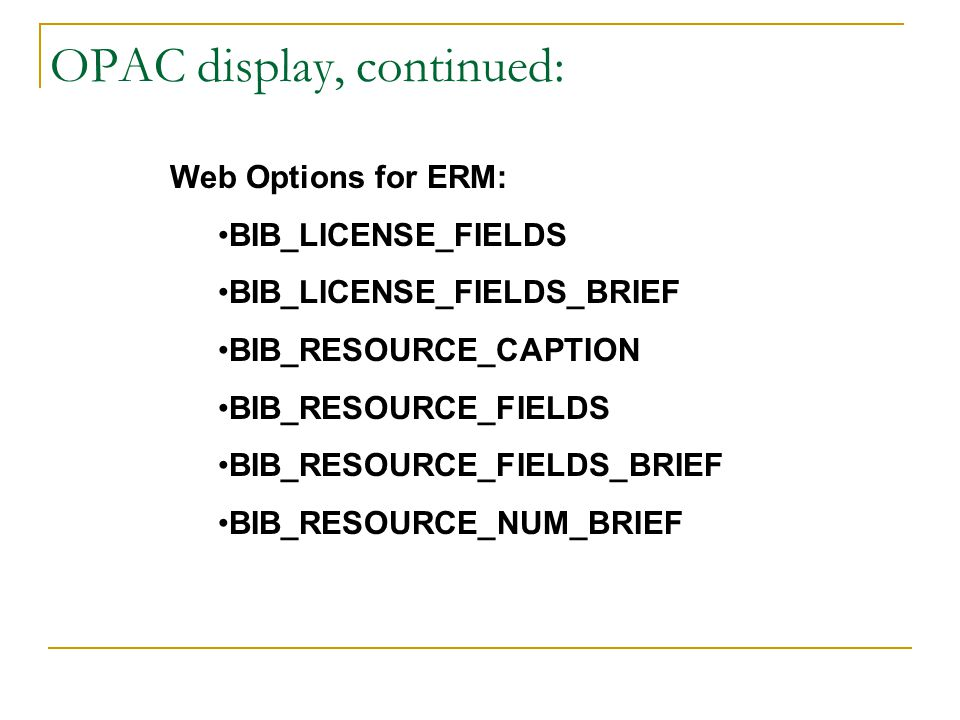 OPAC display, continued: Web Options for ERM: BIB_LICENSE_FIELDS BIB_LICENSE_FIELDS_BRIEF BIB_RESOURCE_CAPTION BIB_RESOURCE_FIELDS BIB_RESOURCE_FIELDS