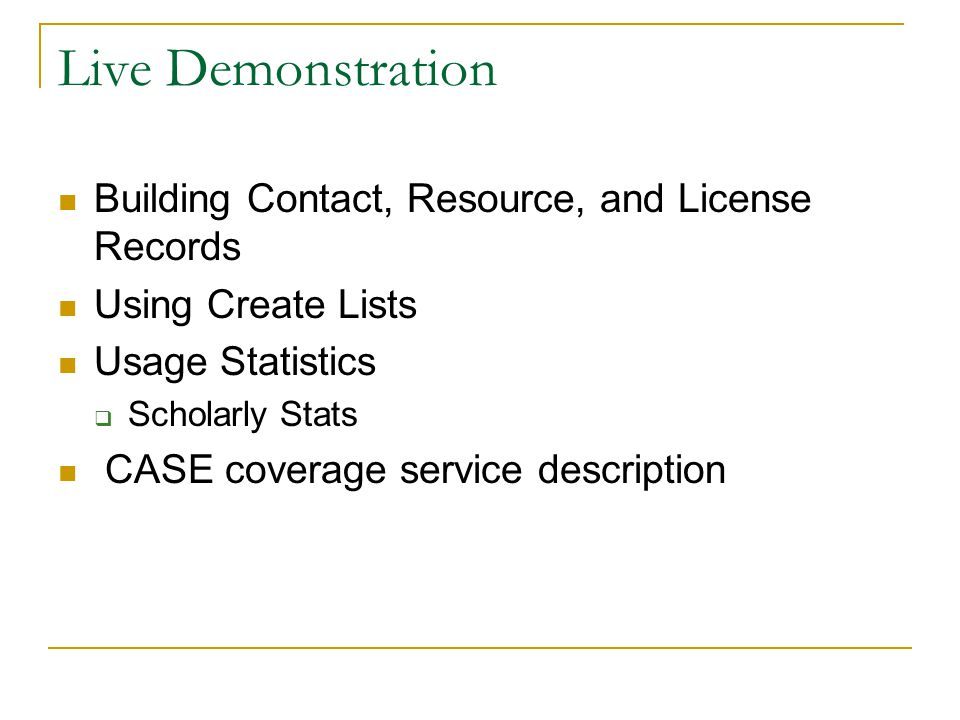 Live Demonstration Building Contact, Resource, and License Records Using Create Lists Usage Statistics  Scholarly Stats CASE coverage service descrip