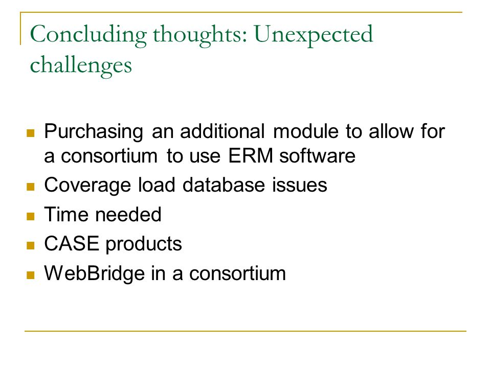 Concluding thoughts: Unexpected challenges Purchasing an additional module to allow for a consortium to use ERM software Coverage load database issues