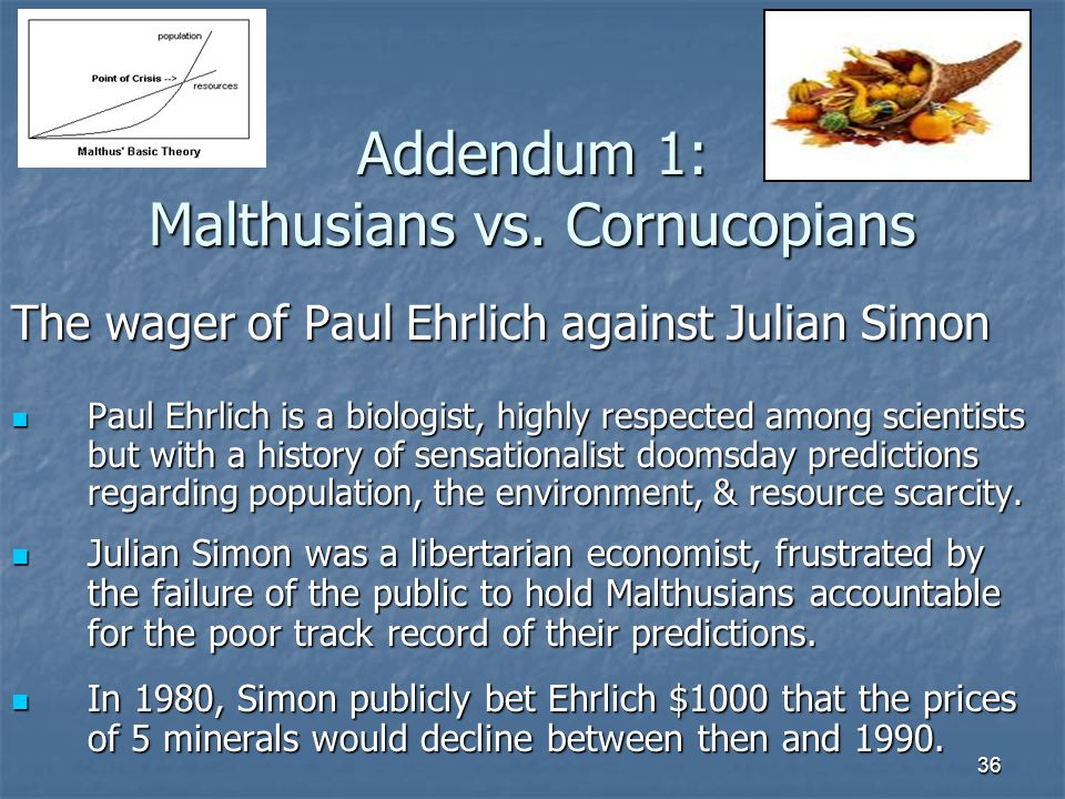 36 Addendum 1: Malthusians vs. Cornucopians The wager of Paul Ehrlich against Julian Simon Paul Ehrlich is a biologist, highly respected among scienti