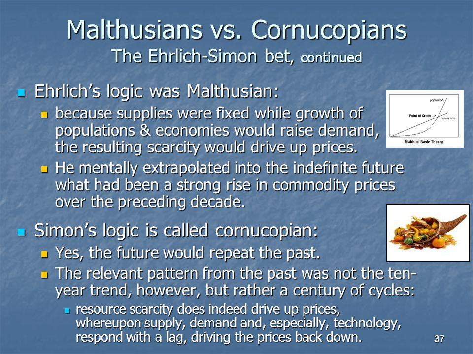 37 Malthusians vs. Cornucopians The Ehrlich-Simon bet, continued Ehrlich's logic was Malthusian: Ehrlich's logic was Malthusian: because supplies were